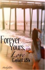 Forever Yours, Love Goldfish by Michaylalove