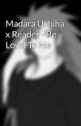 Madara Uchiha x Reader - Be Loyal To Me by xXShinobi11Xx