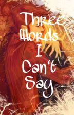 The Three Words I Can't Say by elizavetahedervay