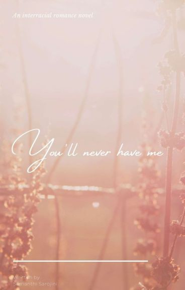 You'll never have me