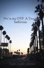 We're my OTP. A Troyler fanfiction. by Tyler_loves_pickles