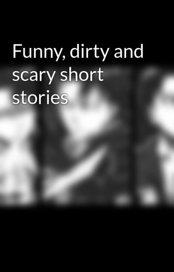 Funny, dirty and scary short stories - The4wayjanc - Wattpad