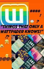 Things that only Wattpaders know! by InayaMariyam