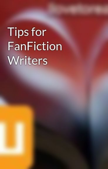 Tips for FanFiction Writers by Ilovetoread72