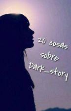 20 Cosas sobre Dark_story by Dark_Story