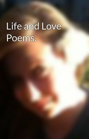 Life and Love Poems. by CeceBby_xoxo