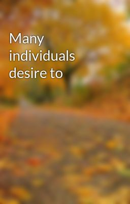 Many individuals desire to