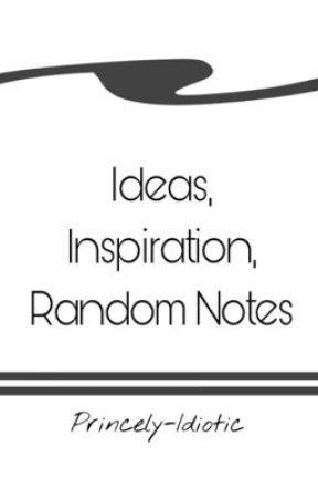 Ideas, Inspiration, Random Notes by Princely-Idiotic
