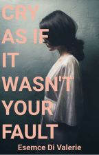 Cry As If It Wasn't Your Fault by esemce