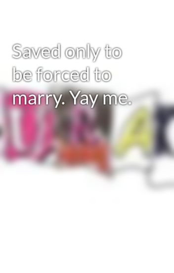 Saved only to be forced to marry. Yay me.