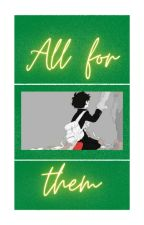 All for them by mydreamsare_dead