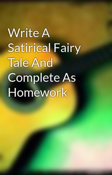 Write A Satirical Fairy Tale And Complete As Homework by libby296
