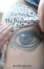 The Replacement father by dontforgetme