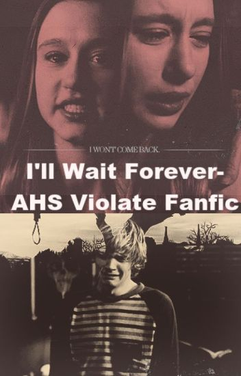 I'll Wait Forever- AHS Violate Fanfic