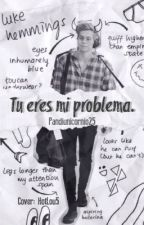 Tu eres mi problema.- Luke Hemmings by pandiunicornio25
