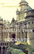 How To Get Expelled From Hogwarts by _randomperson4463_
