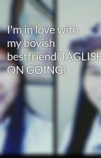 I'm in love with my boyish bestfriend(TAGLISH ON GOING) by princess_JM