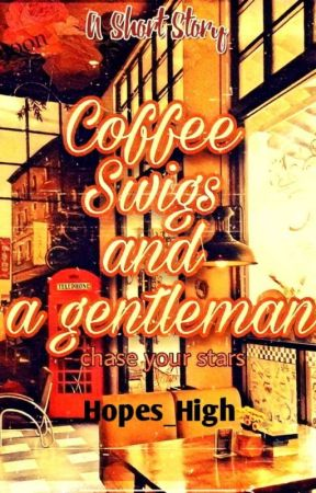 Coffee Swigs and A Gentleman  by Hopes_High