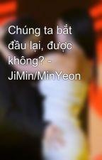 Chúng ta bắt đầu lại, được không? - JiMin/MinYeon by thuphuong0612