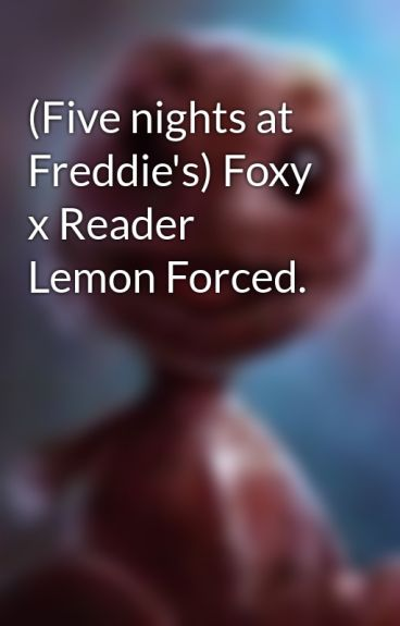 Five nights at freddie s foxy x reader lemon forced flo wattpad
