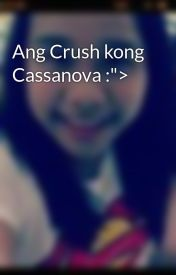 "Ang Crush kong Cassanova :""> by IaMjhennaUp_31"