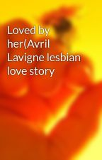 Loved by her(Avril Lavigne lesbian love story by sk8erchick14