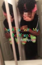 The Affair With My Bestfriend by tr8pcess
