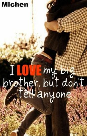 I L.O.V.E my big brother, but dont tell anyone!