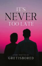 It's Never Too Late (COMPLETED) by Gretisbored