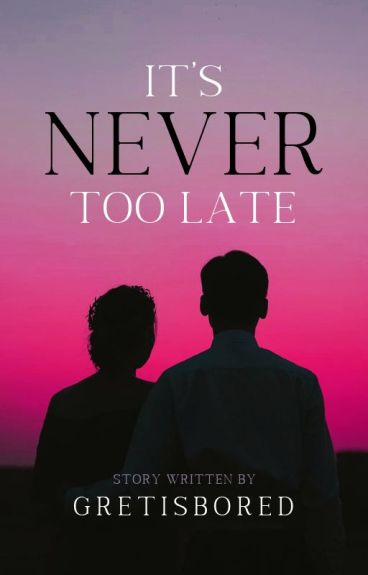 It's Never Too Late (COMPLETED)