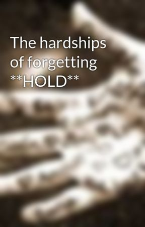 The hardships of forgetting **HOLD** by CreekRose