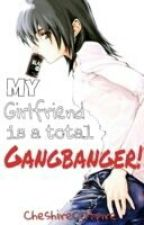 My Girlfriend is a Total Gangbanger! by CheshireCatpire