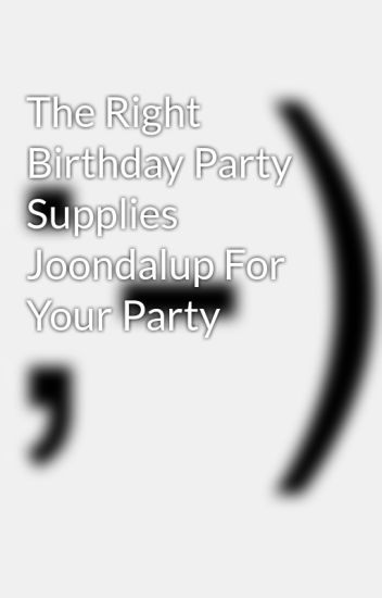 The Right Birthday Party Supplies Joondalup For Your Party - Children's birthday parties joondalup