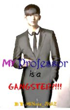 My Professor is a GANGSTER?!!! by MINnie_JHAZ