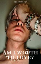 AM I WORTH TO LOVE? by deebamanja
