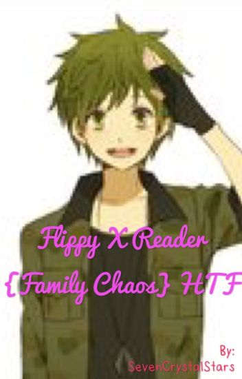 Flippy X Reader {Family Chaos} HTF [SLOW UPDATE]