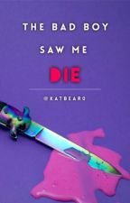 The Bad Boy Saw Me Die by KatBear0