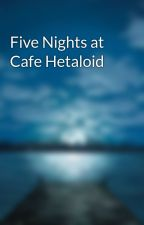 Five Nights at Cafe Hetaloid by DreamsForDays313