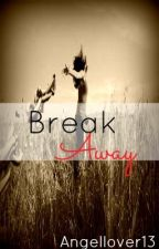 Break Away (on hold) by Angellover13