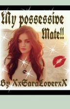 My Possessive Mate by XxSaraLoverxX