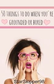 50 things to do when you're grounded or bored by StarSkipper98
