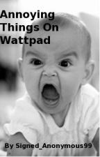 Annoying Things On Wattpad by signed_anonymous99