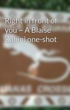 Right in front of you ~ A Blaise Zabini one-shot by rockNroll98