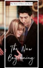 The New Beginning - The Story of Ross and Rachel by thelightchaser