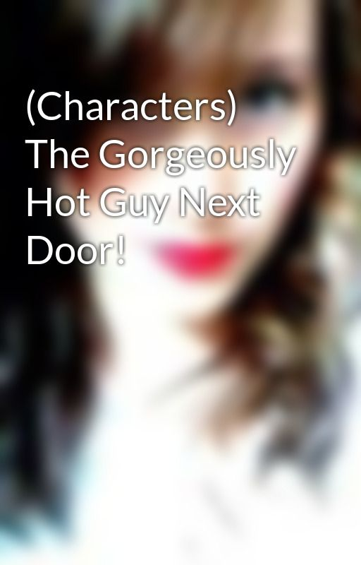 (Characters) The Gorgeously Hot Guy Next Door! by WoolyyJuliee