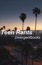 Teen Rants by Divergentbooks