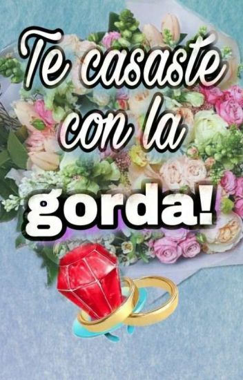 Te casaste con la GORDA! (Regresa!!)