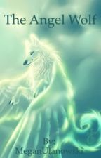 The Angel-Wolf (Rewriting) by MeganUlanowski