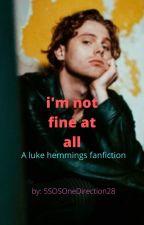 I'm Not Fine At All ( Luke Hemmings Fanfic ) by 5SOSOneDirection28
