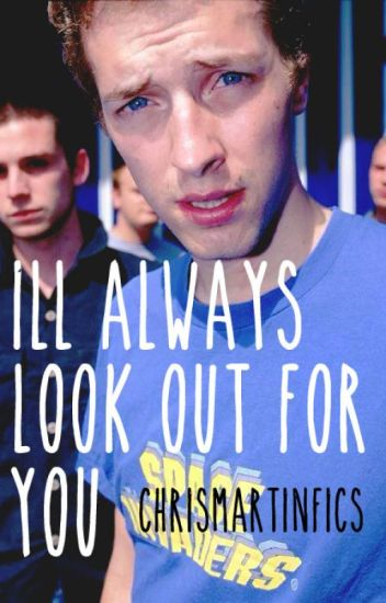 I'll Always Look Out For You - Chris Martin Fanfiction